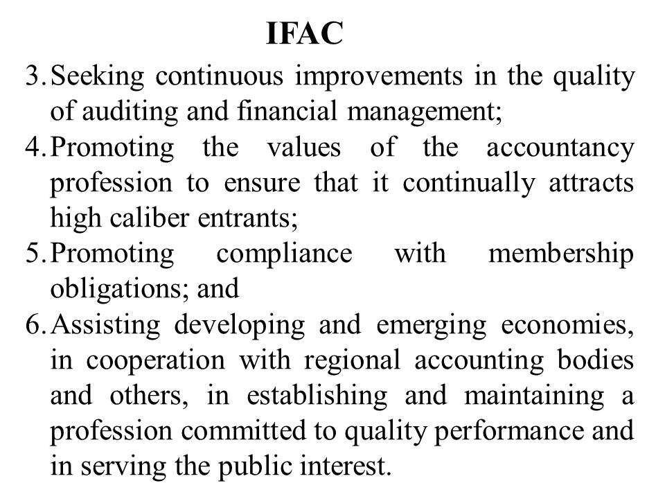 IFAC 3.Seeking continuous improvements in the quality of auditing and financial management; 4.Promoting the values of the accountancy profession to ensure that it continually attracts high caliber entrants; 5.Promoting compliance with membership obligations; and 6.Assisting developing and emerging economies, in cooperation with regional accounting bodies and others, in establishing and maintaining a profession committed to quality performance and in serving the public interest.