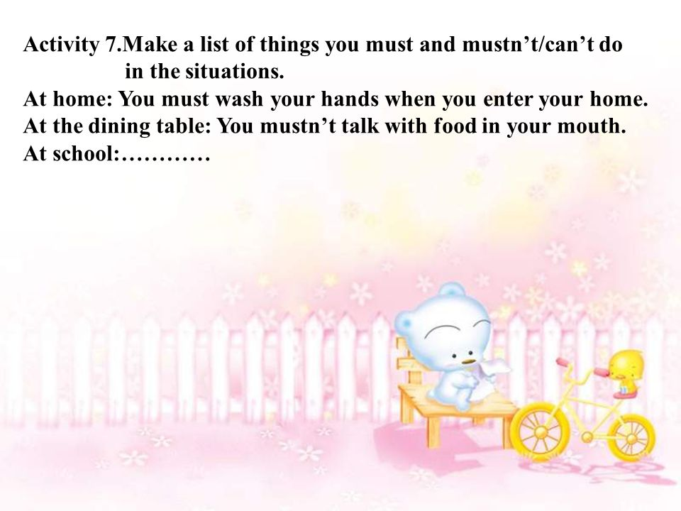 Activity 7.Make a list of things you must and mustn't/can't do in the situations.