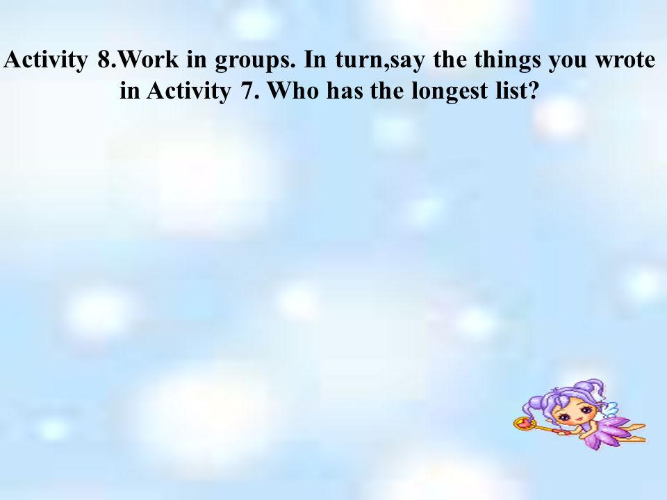 Activity 8.Work in groups. In turn,say the things you wrote in Activity 7.