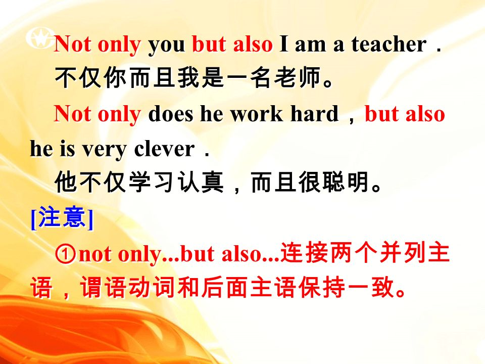 Not only you but also I am a teacher . 不仅你而且我是一名老师。 Not only does he work hard , but also he is very clever . 他不仅学习认真,而且很聪明。 [ 注意 ] ① not only...but also...