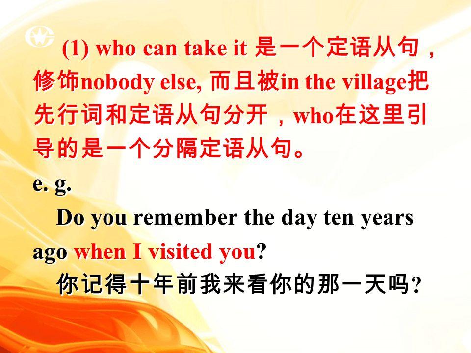 (1) who can take it 是一个定语从句, 修饰 nobody else, 而且被 in the village 把 先行词和定语从句分开, who 在这里引 导的是一个分隔定语从句。 e.