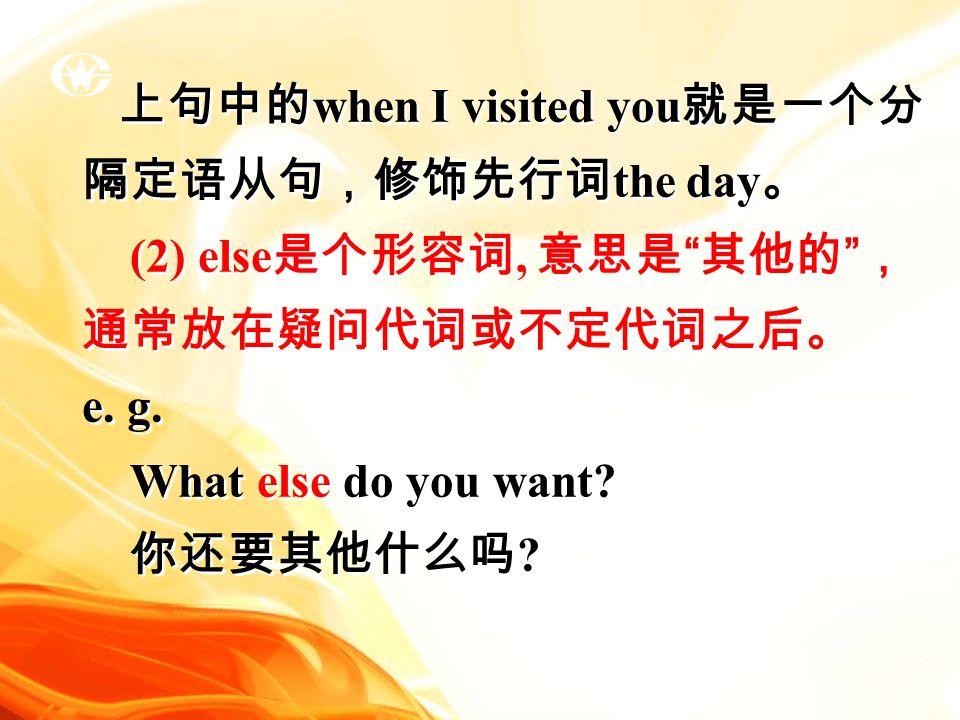 上句中的 when I visited you 就是一个分 隔定语从句,修饰先行词 the day 。 (2) else 是个形容词, 意思是 其他的 , 通常放在疑问代词或不定代词之后。 e.