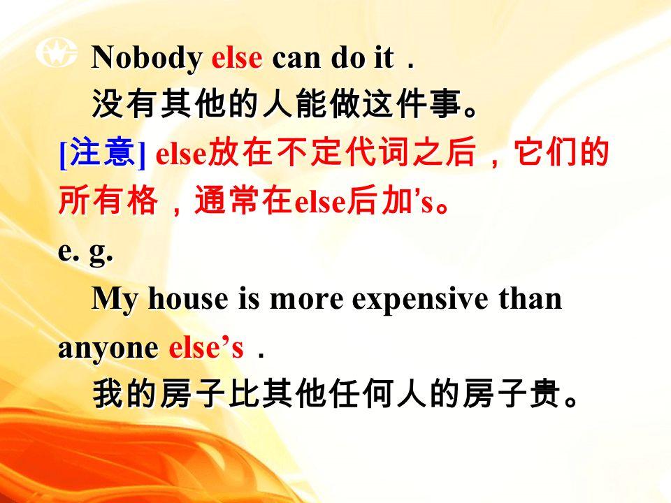 Nobody else can do it . 没有其他的人能做这件事。 [ 注意 ] else 放在不定代词之后,它们的 所有格,通常在 else 后加 's 。 e.