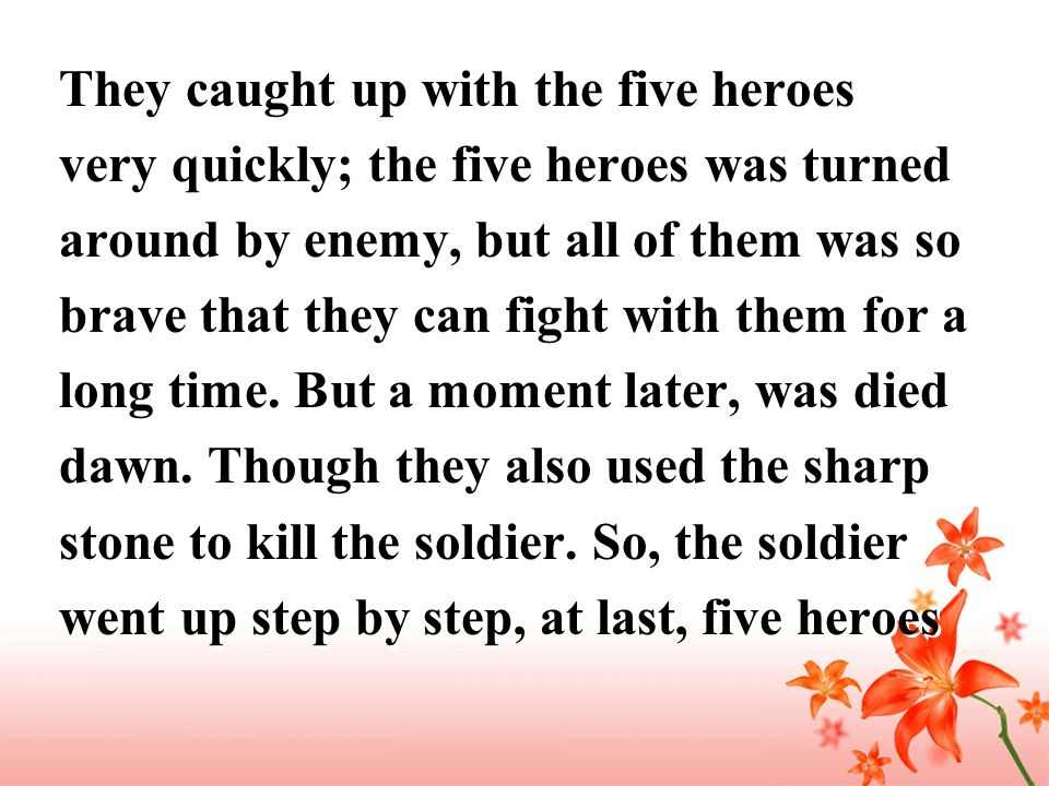 They caught up with the five heroes very quickly; the five heroes was turned around by enemy, but all of them was so brave that they can fight with them for a long time.