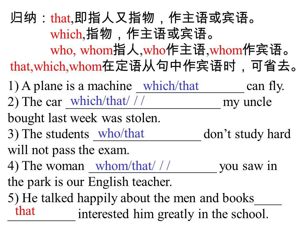 归纳: that, 即指人又指物,作主语或宾语。 which, 指物,作主语或宾语。 who, whom 指人,who 作主语,whom 作宾语。 that,which,whom 在定语从句中作宾语时,可省去。 1) A plane is a machine ________________ can fly.