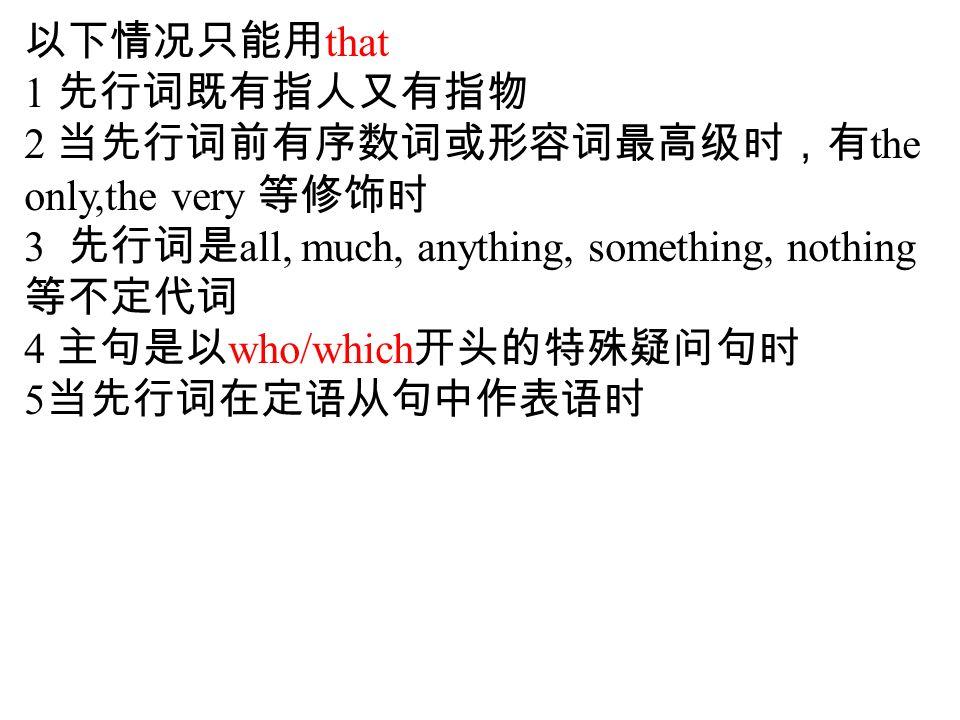 以下情况只能用 that 1 先行词既有指人又有指物 2 当先行词前有序数词或形容词最高级时,有 the only,the very 等修饰时 3 先行词是 all, much, anything, something, nothing 等不定代词 4 主句是以 who/which 开头的特殊疑问句时 5 当先行词在定语从句中作表语时