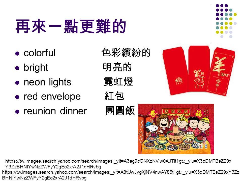 再來一點更難的 colorful 色彩繽紛的 bright 明亮的 neon lights 霓虹燈 red envelope 紅包 reunion dinner 團圓飯 https://tw.images.search.yahoo.com/search/images;_ylt=A8tUwJvgXjNV4nwAY85t1gt.;_ylu=X3oDMTBsZ29xY3Zz BHNlYwNzZWFyY2gEc2xrA2J1dHRvbg https://tw.images.search.yahoo.com/search/images;_ylt=A3eg9cGNXzNV.w0AJTlt1gt.;_ylu=X3oDMTBsZ29x Y3ZzBHNlYwNzZWFyY2gEc2xrA2J1dHRvbg