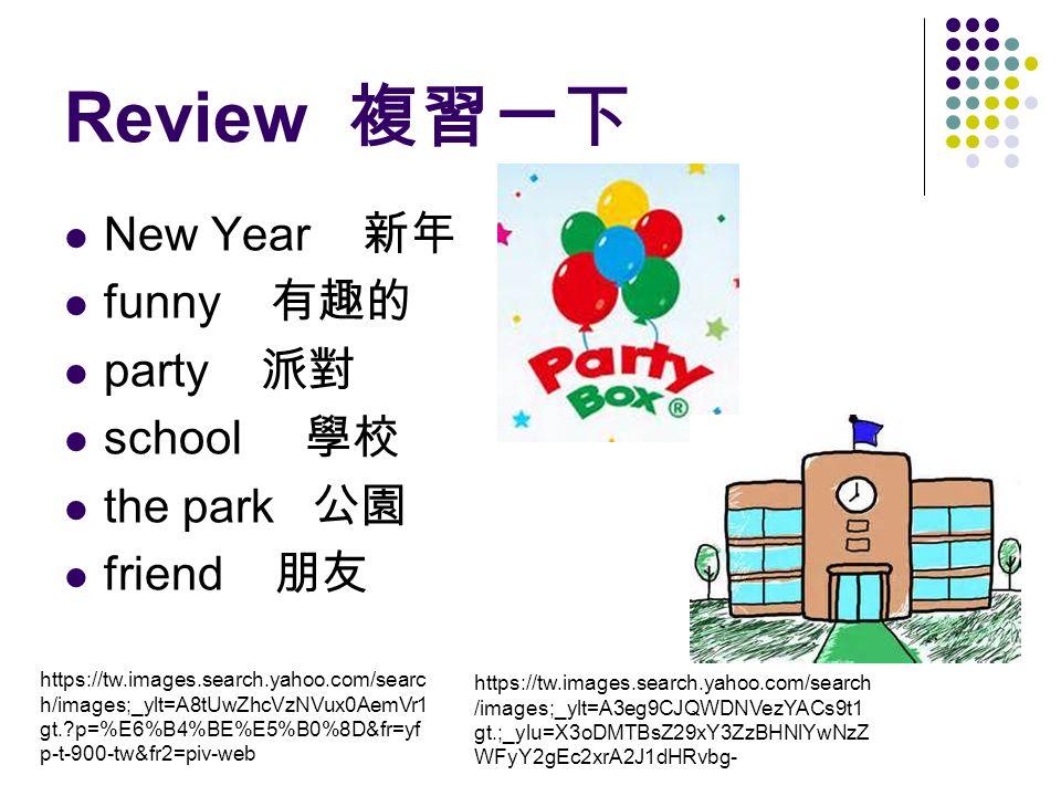 Review 複習一下 New Year 新年 funny 有趣的 party 派對 school 學校 the park 公園 friend 朋友 https://tw.images.search.yahoo.com/searc h/images;_ylt=A8tUwZhcVzNVux0AemVr1 gt. p=%E6%B4%BE%E5%B0%8D&fr=yf p-t-900-tw&fr2=piv-web https://tw.images.search.yahoo.com/search /images;_ylt=A3eg9CJQWDNVezYACs9t1 gt.;_ylu=X3oDMTBsZ29xY3ZzBHNlYwNzZ WFyY2gEc2xrA2J1dHRvbg-