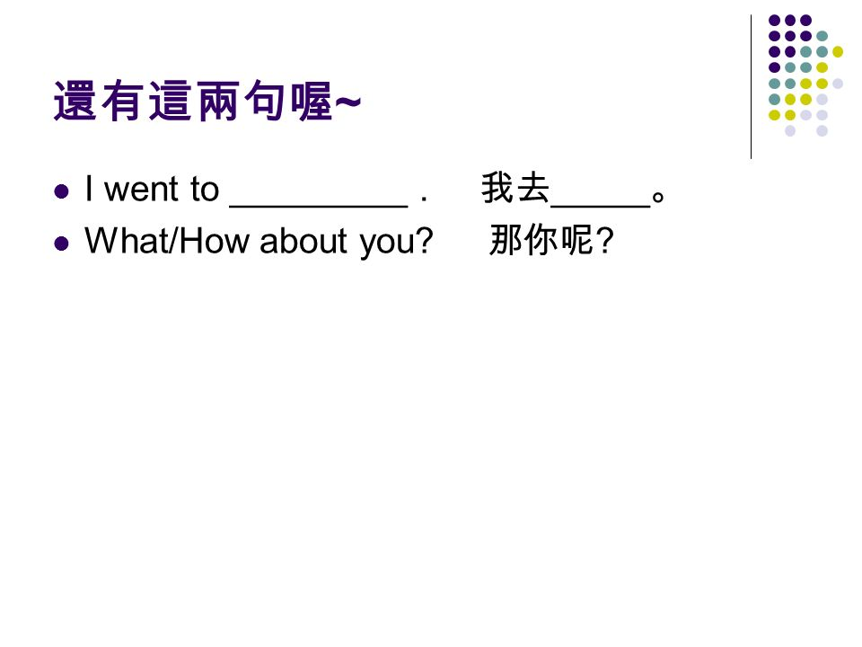 還有這兩句喔 ~ I went to _________. 我去 _____ 。 What/How about you 那你呢