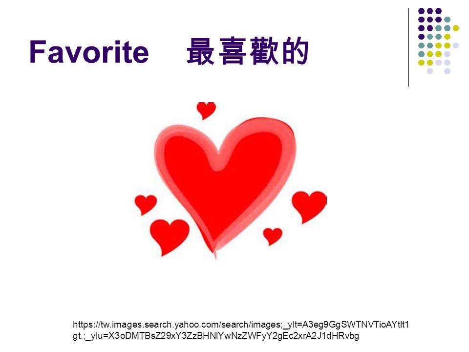 Favorite 最喜歡的 https://tw.images.search.yahoo.com/search/images;_ylt=A3eg9GgSWTNVTioAYtlt1 gt.;_ylu=X3oDMTBsZ29xY3ZzBHNlYwNzZWFyY2gEc2xrA2J1dHRvbg