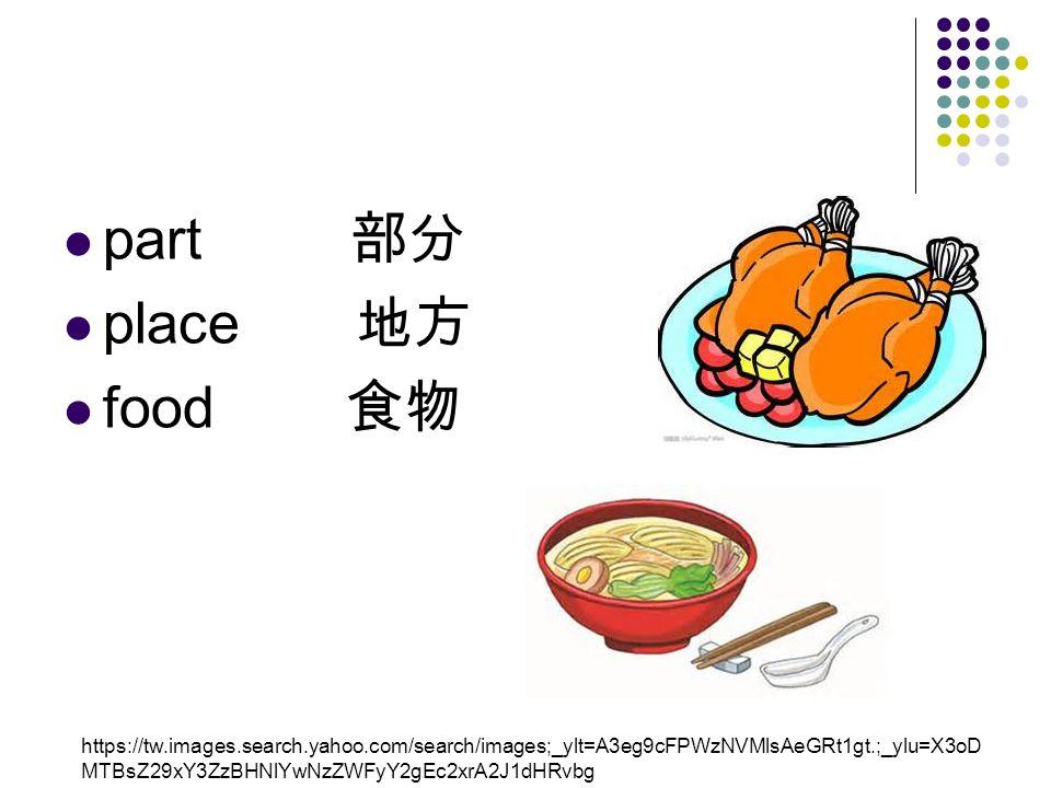 part 部分 place 地方 food 食物 https://tw.images.search.yahoo.com/search/images;_ylt=A3eg9cFPWzNVMlsAeGRt1gt.;_ylu=X3oD MTBsZ29xY3ZzBHNlYwNzZWFyY2gEc2xrA2J1dHRvbg
