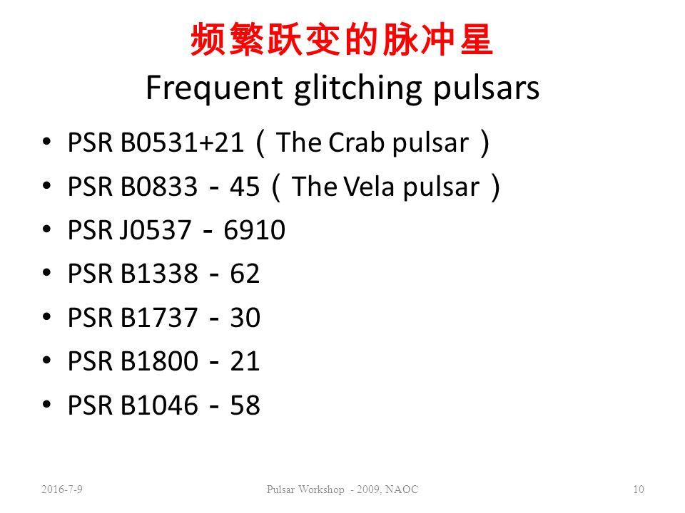 频繁跃变的脉冲星 Frequent glitching pulsars PSR B0531+21 ( The Crab pulsar ) PSR B0833 - 45 ( The Vela pulsar ) PSR J0537 - 6910 PSR B1338 - 62 PSR B1737 - 30 PSR B1800 - 21 PSR B1046 - 58 2016-7-9Pulsar Workshop - 2009, NAOC10