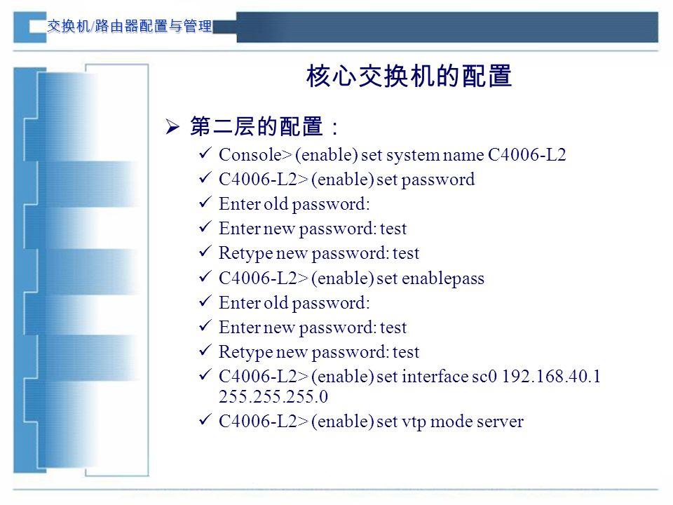 交换机 / 路由器配置与管理 核心交换机的配置  第二层的配置: Console> (enable) set system name C4006-L2 C4006-L2> (enable) set password Enter old password: Enter new password: test Retype new password: test C4006-L2> (enable) set enablepass Enter old password: Enter new password: test Retype new password: test C4006-L2> (enable) set interface sc0 192.168.40.1 255.255.255.0 C4006-L2> (enable) set vtp mode server