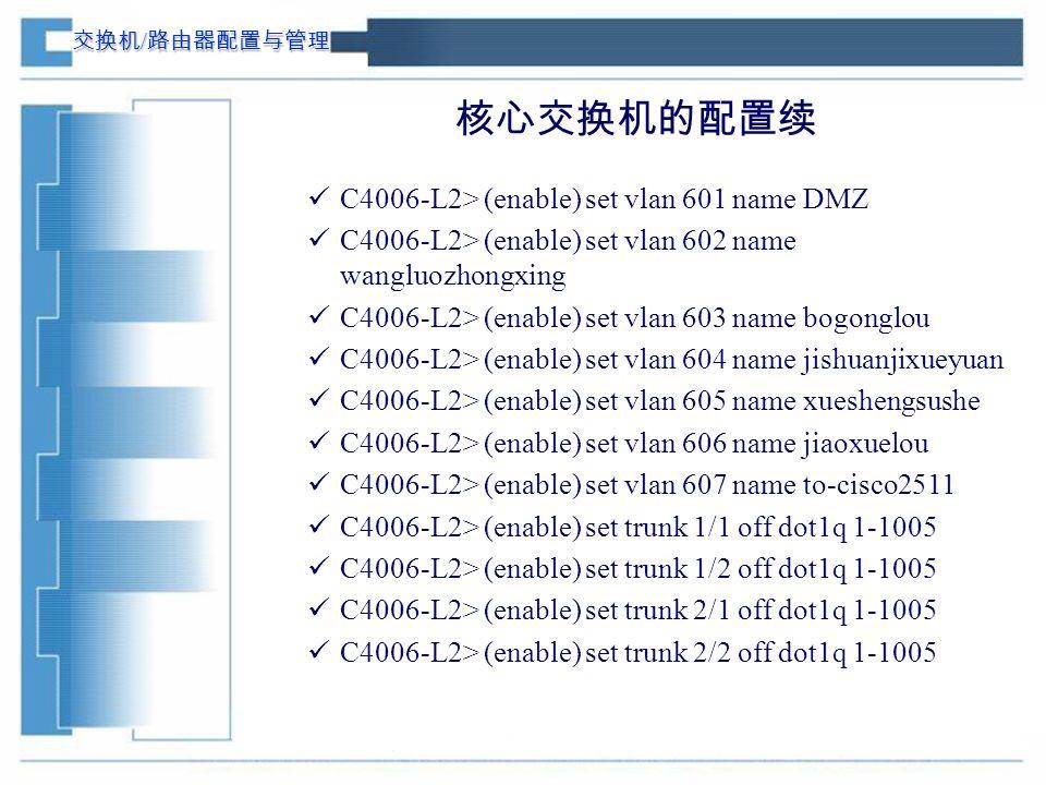 交换机 / 路由器配置与管理 核心交换机的配置续 C4006-L2> (enable) set vlan 601 name DMZ C4006-L2> (enable) set vlan 602 name wangluozhongxing C4006-L2> (enable) set vlan 603 name bogonglou C4006-L2> (enable) set vlan 604 name jishuanjixueyuan C4006-L2> (enable) set vlan 605 name xueshengsushe C4006-L2> (enable) set vlan 606 name jiaoxuelou C4006-L2> (enable) set vlan 607 name to-cisco2511 C4006-L2> (enable) set trunk 1/1 off dot1q 1-1005 C4006-L2> (enable) set trunk 1/2 off dot1q 1-1005 C4006-L2> (enable) set trunk 2/1 off dot1q 1-1005 C4006-L2> (enable) set trunk 2/2 off dot1q 1-1005