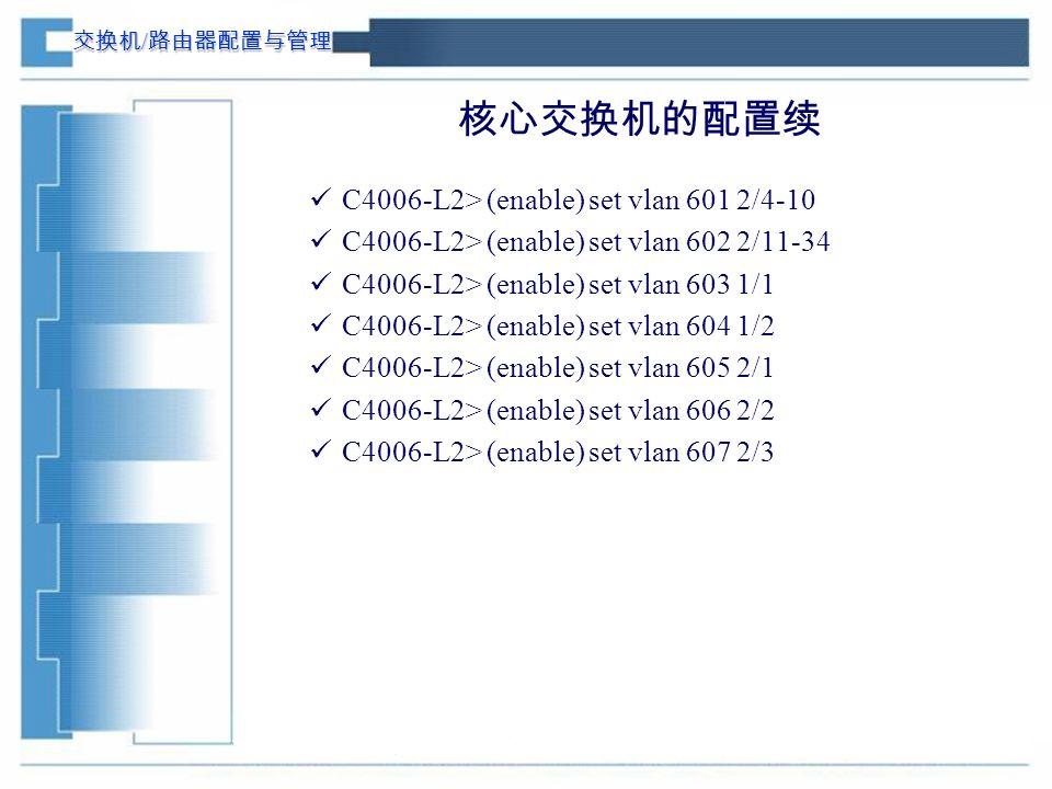交换机 / 路由器配置与管理 核心交换机的配置续 C4006-L2> (enable) set vlan 601 2/4-10 C4006-L2> (enable) set vlan 602 2/11-34 C4006-L2> (enable) set vlan 603 1/1 C4006-L2> (enable) set vlan 604 1/2 C4006-L2> (enable) set vlan 605 2/1 C4006-L2> (enable) set vlan 606 2/2 C4006-L2> (enable) set vlan 607 2/3