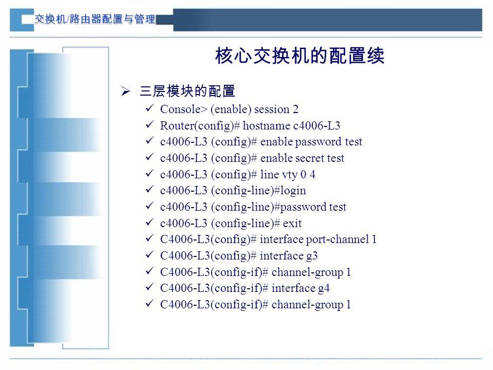 交换机 / 路由器配置与管理 核心交换机的配置续  三层模块的配置 Console> (enable) session 2 Router(config)# hostname c4006-L3 c4006-L3 (config)# enable password test c4006-L3 (config)# enable secret test c4006-L3 (config)# line vty 0 4 c4006-L3 (config-line)#login c4006-L3 (config-line)#password test c4006-L3 (config-line)# exit C4006-L3(config)# interface port-channel 1 C4006-L3(config)# interface g3 C4006-L3(config-if)# channel-group 1 C4006-L3(config-if)# interface g4 C4006-L3(config-if)# channel-group 1