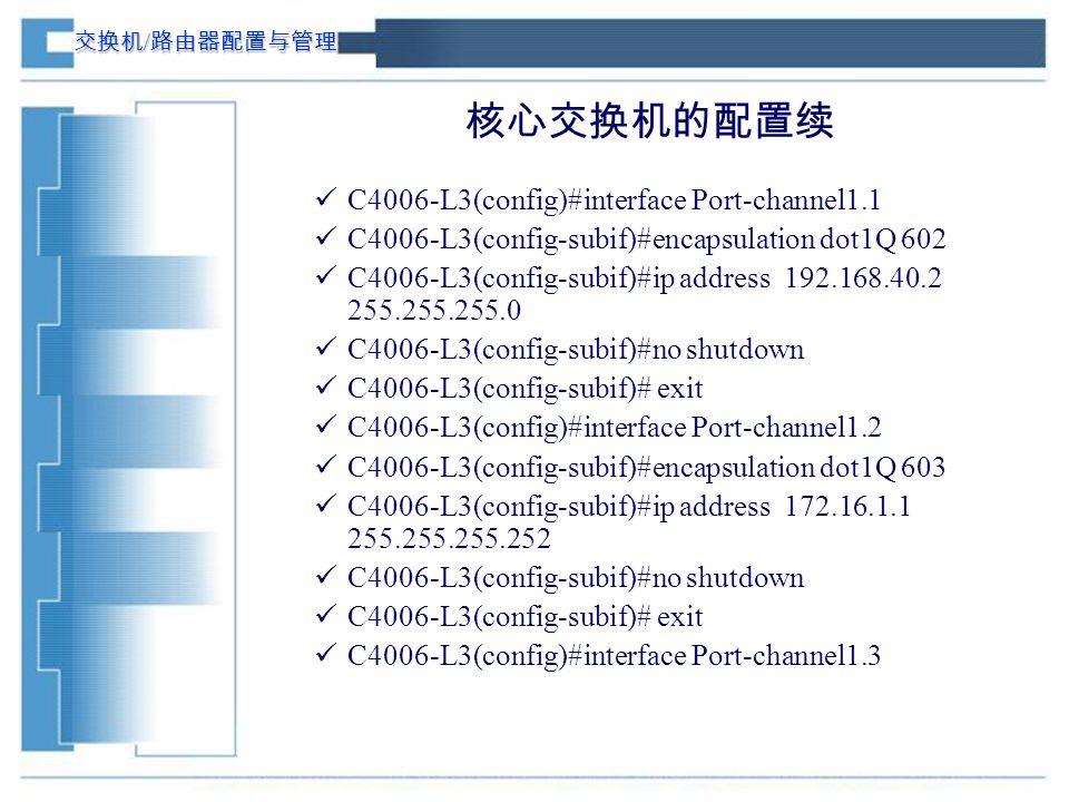 交换机 / 路由器配置与管理 核心交换机的配置续 C4006-L3(config)#interface Port-channel1.1 C4006-L3(config-subif)#encapsulation dot1Q 602 C4006-L3(config-subif)#ip address 192.168.40.2 255.255.255.0 C4006-L3(config-subif)#no shutdown C4006-L3(config-subif)# exit C4006-L3(config)#interface Port-channel1.2 C4006-L3(config-subif)#encapsulation dot1Q 603 C4006-L3(config-subif)#ip address 172.16.1.1 255.255.255.252 C4006-L3(config-subif)#no shutdown C4006-L3(config-subif)# exit C4006-L3(config)#interface Port-channel1.3