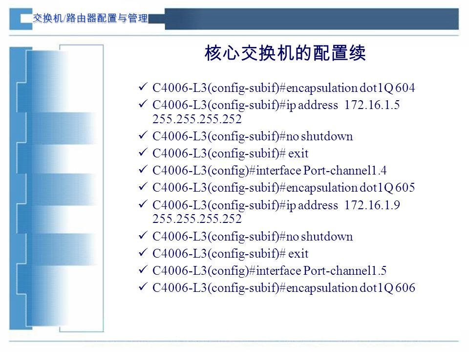 交换机 / 路由器配置与管理 核心交换机的配置续 C4006-L3(config-subif)#encapsulation dot1Q 604 C4006-L3(config-subif)#ip address 172.16.1.5 255.255.255.252 C4006-L3(config-subif)#no shutdown C4006-L3(config-subif)# exit C4006-L3(config)#interface Port-channel1.4 C4006-L3(config-subif)#encapsulation dot1Q 605 C4006-L3(config-subif)#ip address 172.16.1.9 255.255.255.252 C4006-L3(config-subif)#no shutdown C4006-L3(config-subif)# exit C4006-L3(config)#interface Port-channel1.5 C4006-L3(config-subif)#encapsulation dot1Q 606
