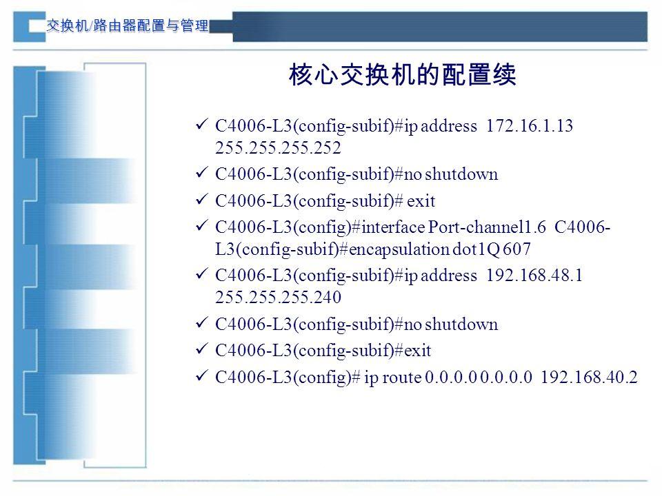 交换机 / 路由器配置与管理 核心交换机的配置续 C4006-L3(config-subif)#ip address 172.16.1.13 255.255.255.252 C4006-L3(config-subif)#no shutdown C4006-L3(config-subif)# exit C4006-L3(config)#interface Port-channel1.6 C4006- L3(config-subif)#encapsulation dot1Q 607 C4006-L3(config-subif)#ip address 192.168.48.1 255.255.255.240 C4006-L3(config-subif)#no shutdown C4006-L3(config-subif)#exit C4006-L3(config)# ip route 0.0.0.0 0.0.0.0 192.168.40.2