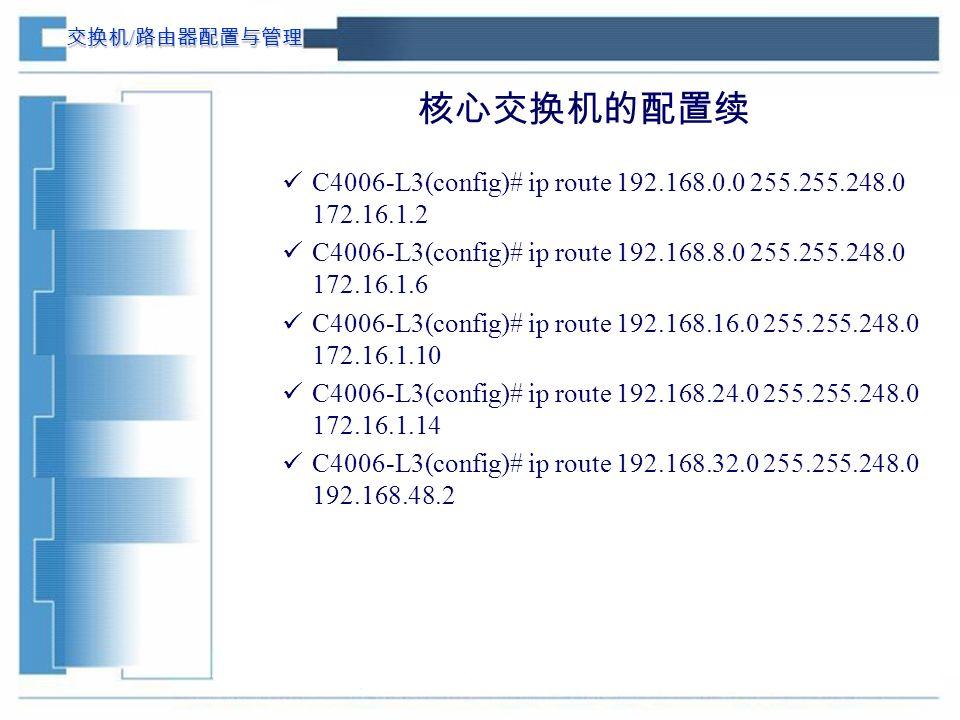 交换机 / 路由器配置与管理 核心交换机的配置续 C4006-L3(config)# ip route 192.168.0.0 255.255.248.0 172.16.1.2 C4006-L3(config)# ip route 192.168.8.0 255.255.248.0 172.16.1.6 C4006-L3(config)# ip route 192.168.16.0 255.255.248.0 172.16.1.10 C4006-L3(config)# ip route 192.168.24.0 255.255.248.0 172.16.1.14 C4006-L3(config)# ip route 192.168.32.0 255.255.248.0 192.168.48.2