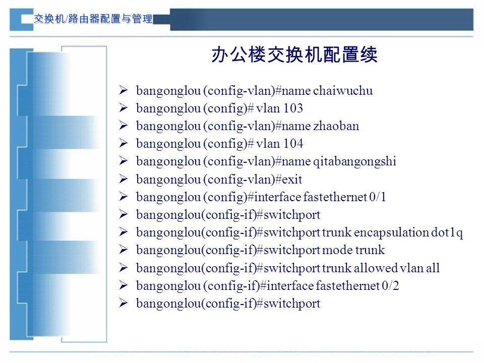 交换机 / 路由器配置与管理 办公楼交换机配置续  bangonglou (config-vlan)#name chaiwuchu  bangonglou (config)# vlan 103  bangonglou (config-vlan)#name zhaoban  bangonglou (config)# vlan 104  bangonglou (config-vlan)#name qitabangongshi  bangonglou (config-vlan)#exit  bangonglou (config)#interface fastethernet 0/1  bangonglou(config-if)#switchport  bangonglou(config-if)#switchport trunk encapsulation dot1q  bangonglou(config-if)#switchport mode trunk  bangonglou(config-if)#switchport trunk allowed vlan all  bangonglou (config-if)#interface fastethernet 0/2  bangonglou(config-if)#switchport