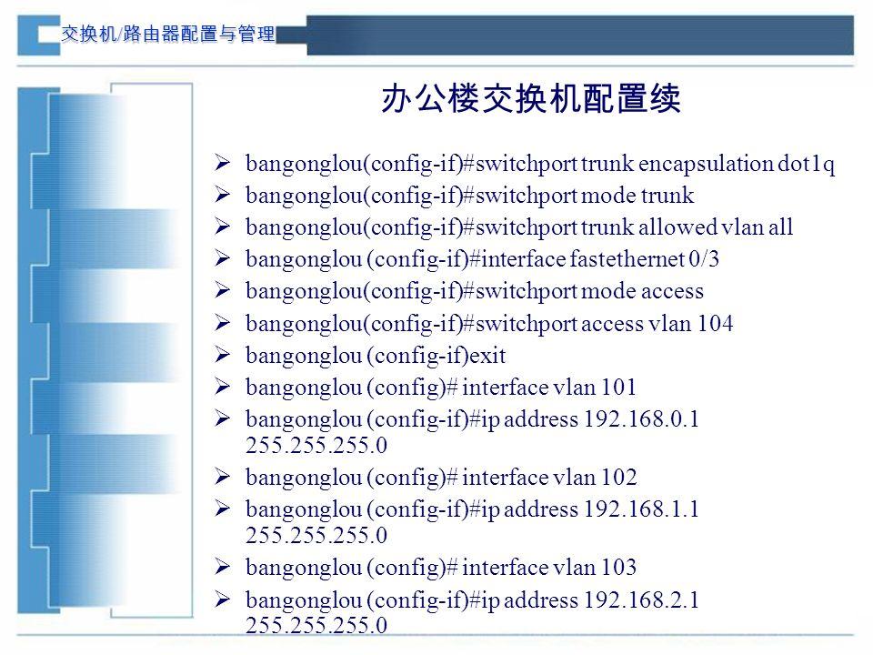 交换机 / 路由器配置与管理 办公楼交换机配置续  bangonglou(config-if)#switchport trunk encapsulation dot1q  bangonglou(config-if)#switchport mode trunk  bangonglou(config-if)#switchport trunk allowed vlan all  bangonglou (config-if)#interface fastethernet 0/3  bangonglou(config-if)#switchport mode access  bangonglou(config-if)#switchport access vlan 104  bangonglou (config-if)exit  bangonglou (config)# interface vlan 101  bangonglou (config-if)#ip address 192.168.0.1 255.255.255.0  bangonglou (config)# interface vlan 102  bangonglou (config-if)#ip address 192.168.1.1 255.255.255.0  bangonglou (config)# interface vlan 103  bangonglou (config-if)#ip address 192.168.2.1 255.255.255.0