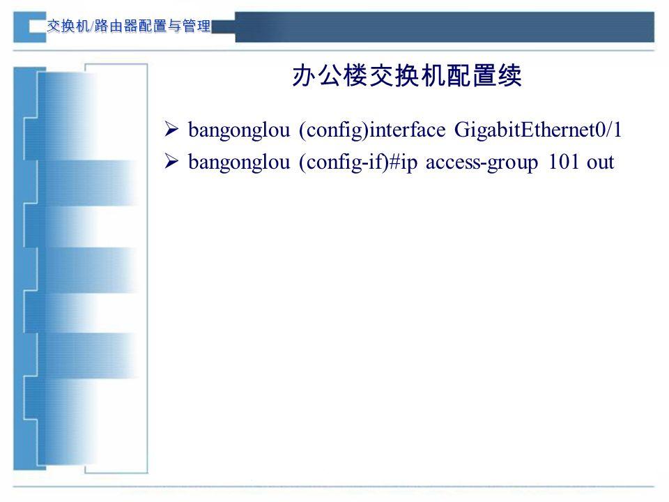 交换机 / 路由器配置与管理 办公楼交换机配置续  bangonglou (config)interface GigabitEthernet0/1  bangonglou (config-if)#ip access-group 101 out