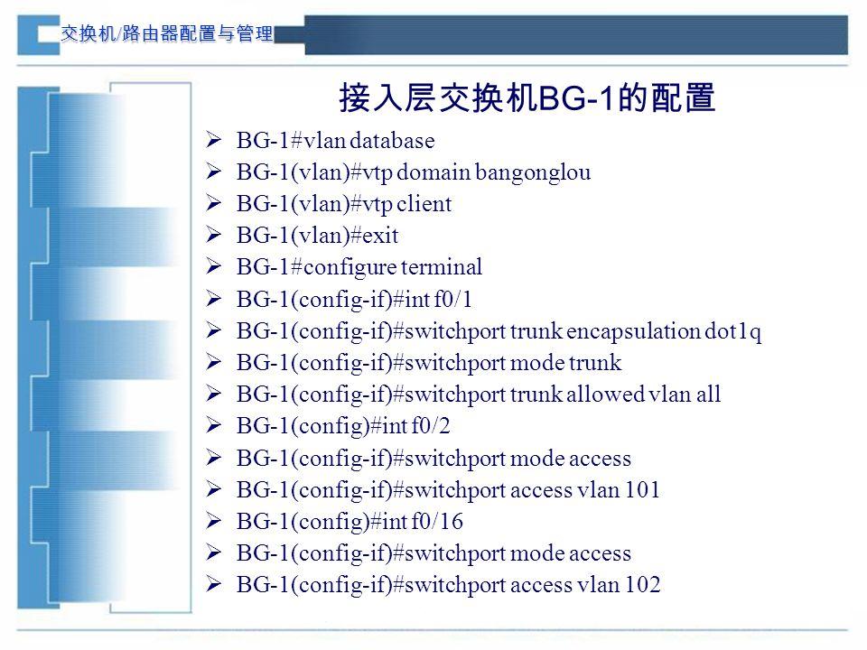 交换机 / 路由器配置与管理 接入层交换机 BG-1 的配置  BG-1#vlan database  BG-1(vlan)#vtp domain bangonglou  BG-1(vlan)#vtp client  BG-1(vlan)#exit  BG-1#configure terminal  BG-1(config-if)#int f0/1  BG-1(config-if)#switchport trunk encapsulation dot1q  BG-1(config-if)#switchport mode trunk  BG-1(config-if)#switchport trunk allowed vlan all  BG-1(config)#int f0/2  BG-1(config-if)#switchport mode access  BG-1(config-if)#switchport access vlan 101  BG-1(config)#int f0/16  BG-1(config-if)#switchport mode access  BG-1(config-if)#switchport access vlan 102