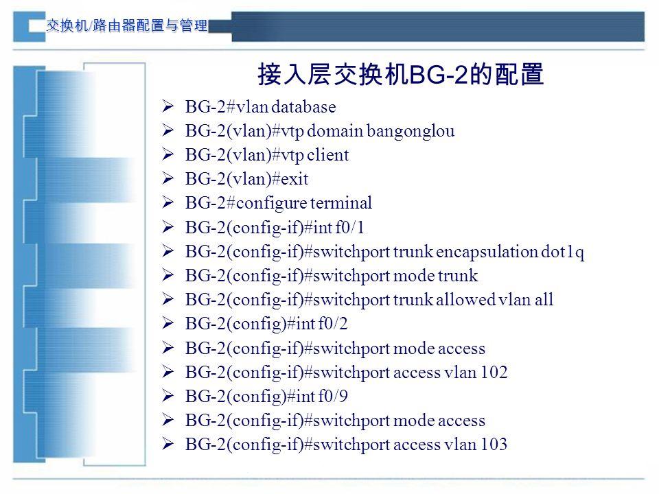 交换机 / 路由器配置与管理 接入层交换机 BG-2 的配置  BG-2#vlan database  BG-2(vlan)#vtp domain bangonglou  BG-2(vlan)#vtp client  BG-2(vlan)#exit  BG-2#configure terminal  BG-2(config-if)#int f0/1  BG-2(config-if)#switchport trunk encapsulation dot1q  BG-2(config-if)#switchport mode trunk  BG-2(config-if)#switchport trunk allowed vlan all  BG-2(config)#int f0/2  BG-2(config-if)#switchport mode access  BG-2(config-if)#switchport access vlan 102  BG-2(config)#int f0/9  BG-2(config-if)#switchport mode access  BG-2(config-if)#switchport access vlan 103