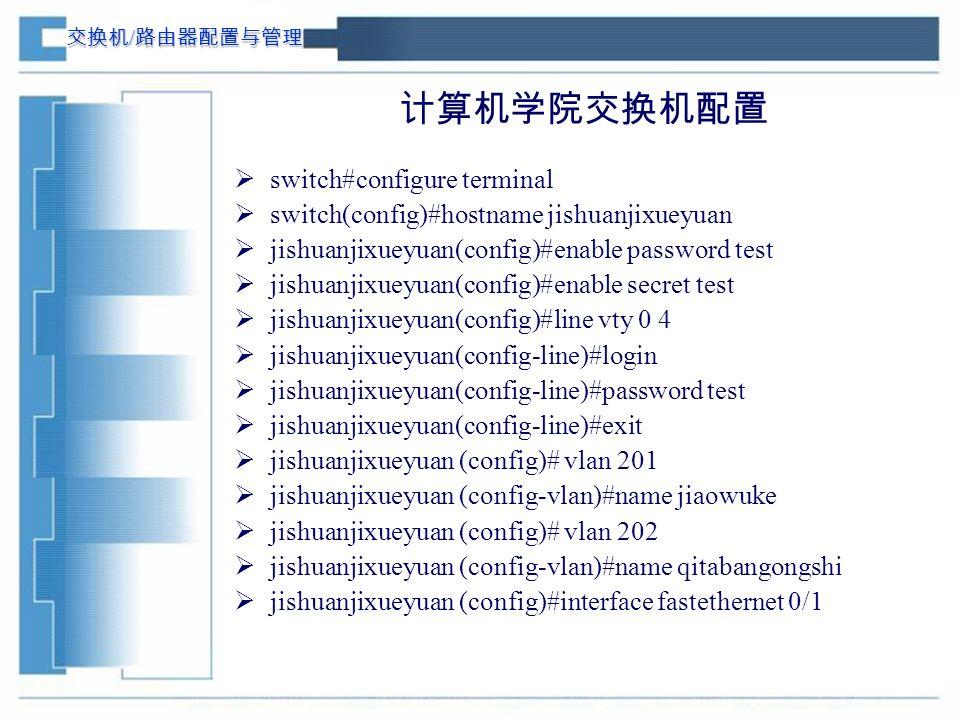 交换机 / 路由器配置与管理 计算机学院交换机配置  switch#configure terminal  switch(config)#hostname jishuanjixueyuan  jishuanjixueyuan(config)#enable password test  jishuanjixueyuan(config)#enable secret test  jishuanjixueyuan(config)#line vty 0 4  jishuanjixueyuan(config-line)#login  jishuanjixueyuan(config-line)#password test  jishuanjixueyuan(config-line)#exit  jishuanjixueyuan (config)# vlan 201  jishuanjixueyuan (config-vlan)#name jiaowuke  jishuanjixueyuan (config)# vlan 202  jishuanjixueyuan (config-vlan)#name qitabangongshi  jishuanjixueyuan (config)#interface fastethernet 0/1