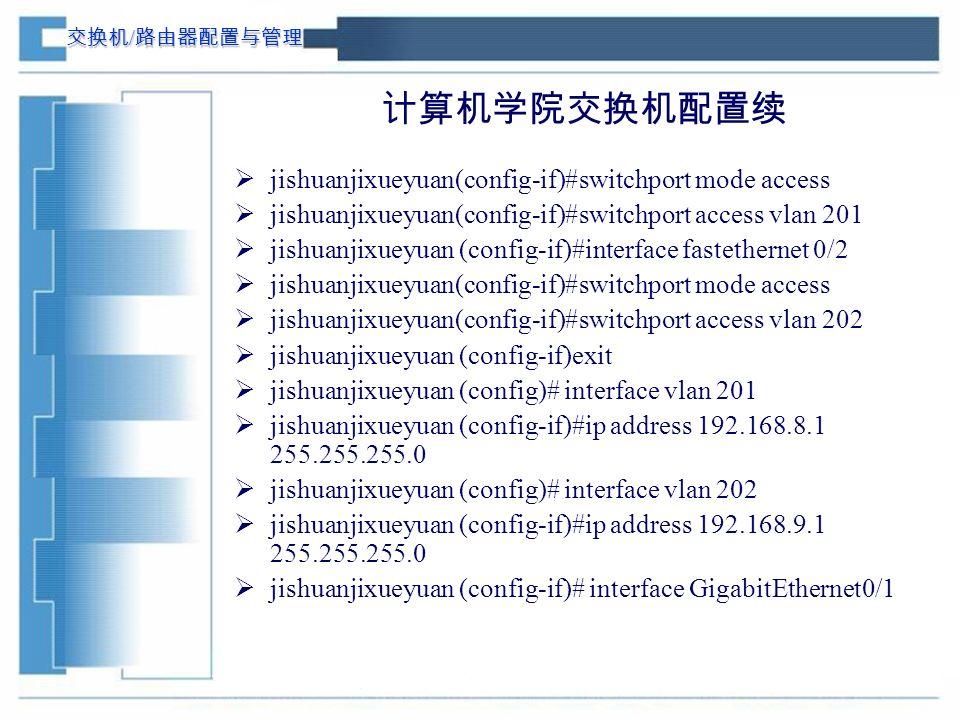 交换机 / 路由器配置与管理 计算机学院交换机配置续  jishuanjixueyuan(config-if)#switchport mode access  jishuanjixueyuan(config-if)#switchport access vlan 201  jishuanjixueyuan (config-if)#interface fastethernet 0/2  jishuanjixueyuan(config-if)#switchport mode access  jishuanjixueyuan(config-if)#switchport access vlan 202  jishuanjixueyuan (config-if)exit  jishuanjixueyuan (config)# interface vlan 201  jishuanjixueyuan (config-if)#ip address 192.168.8.1 255.255.255.0  jishuanjixueyuan (config)# interface vlan 202  jishuanjixueyuan (config-if)#ip address 192.168.9.1 255.255.255.0  jishuanjixueyuan (config-if)# interface GigabitEthernet0/1