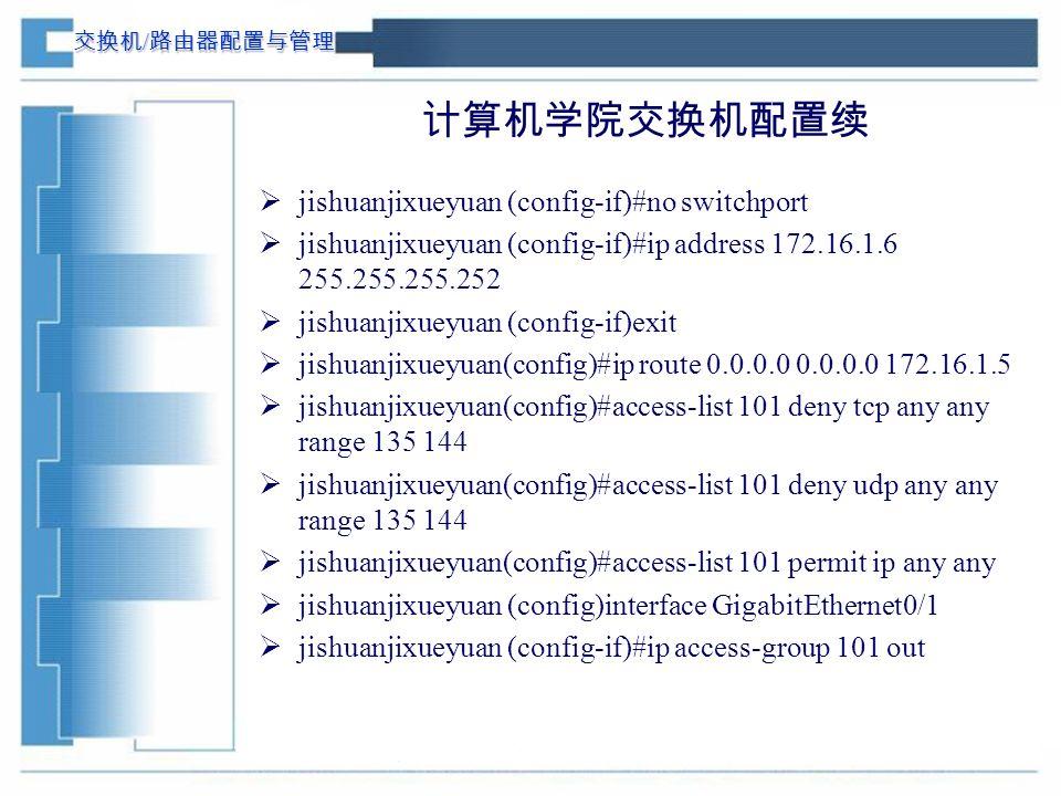 交换机 / 路由器配置与管理 计算机学院交换机配置续  jishuanjixueyuan (config-if)#no switchport  jishuanjixueyuan (config-if)#ip address 172.16.1.6 255.255.255.252  jishuanjixueyuan (config-if)exit  jishuanjixueyuan(config)#ip route 0.0.0.0 0.0.0.0 172.16.1.5  jishuanjixueyuan(config)#access-list 101 deny tcp any any range 135 144  jishuanjixueyuan(config)#access-list 101 deny udp any any range 135 144  jishuanjixueyuan(config)#access-list 101 permit ip any any  jishuanjixueyuan (config)interface GigabitEthernet0/1  jishuanjixueyuan (config-if)#ip access-group 101 out