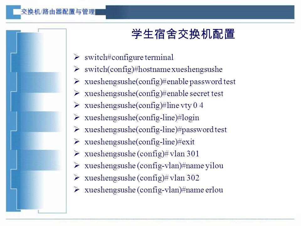 交换机 / 路由器配置与管理 学生宿舍交换机配置  switch#configure terminal  switch(config)#hostname xueshengsushe  xueshengsushe(config)#enable password test  xueshengsushe(config)#enable secret test  xueshengsushe(config)#line vty 0 4  xueshengsushe(config-line)#login  xueshengsushe(config-line)#password test  xueshengsushe(config-line)#exit  xueshengsushe (config)# vlan 301  xueshengsushe (config-vlan)#name yilou  xueshengsushe (config)# vlan 302  xueshengsushe (config-vlan)#name erlou