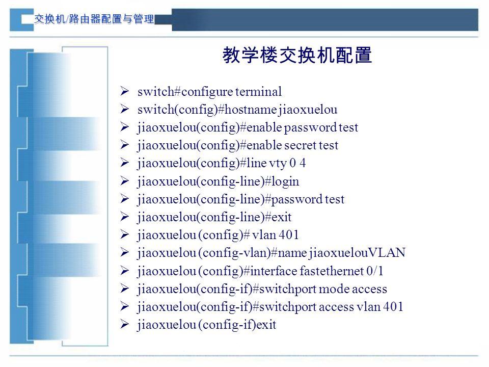 交换机 / 路由器配置与管理 教学楼交换机配置  switch#configure terminal  switch(config)#hostname jiaoxuelou  jiaoxuelou(config)#enable password test  jiaoxuelou(config)#enable secret test  jiaoxuelou(config)#line vty 0 4  jiaoxuelou(config-line)#login  jiaoxuelou(config-line)#password test  jiaoxuelou(config-line)#exit  jiaoxuelou (config)# vlan 401  jiaoxuelou (config-vlan)#name jiaoxuelouVLAN  jiaoxuelou (config)#interface fastethernet 0/1  jiaoxuelou(config-if)#switchport mode access  jiaoxuelou(config-if)#switchport access vlan 401  jiaoxuelou (config-if)exit