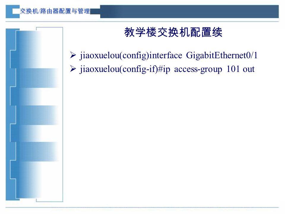 交换机 / 路由器配置与管理 教学楼交换机配置续  jiaoxuelou(config)interface GigabitEthernet0/1  jiaoxuelou(config-if)#ip access-group 101 out