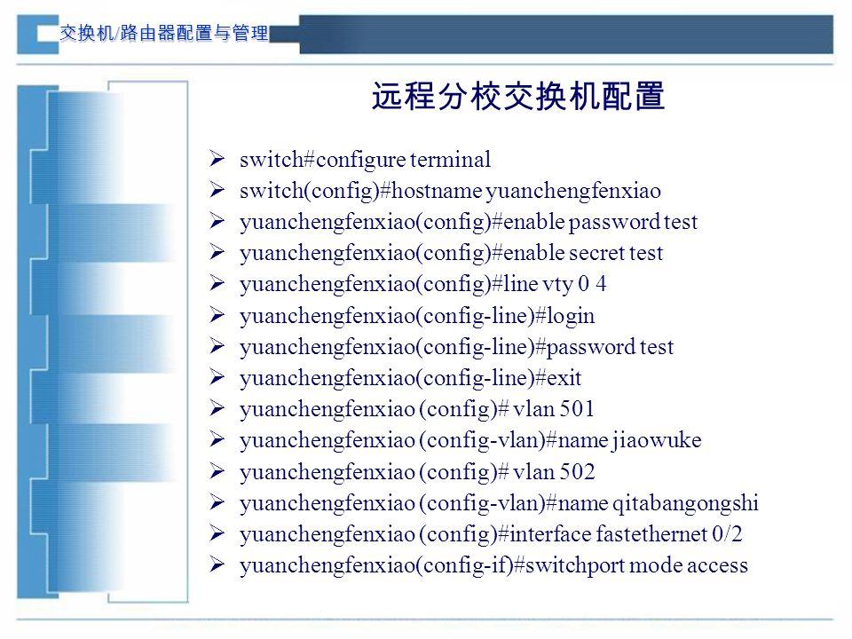 交换机 / 路由器配置与管理 远程分校交换机配置  switch#configure terminal  switch(config)#hostname yuanchengfenxiao  yuanchengfenxiao(config)#enable password test  yuanchengfenxiao(config)#enable secret test  yuanchengfenxiao(config)#line vty 0 4  yuanchengfenxiao(config-line)#login  yuanchengfenxiao(config-line)#password test  yuanchengfenxiao(config-line)#exit  yuanchengfenxiao (config)# vlan 501  yuanchengfenxiao (config-vlan)#name jiaowuke  yuanchengfenxiao (config)# vlan 502  yuanchengfenxiao (config-vlan)#name qitabangongshi  yuanchengfenxiao (config)#interface fastethernet 0/2  yuanchengfenxiao(config-if)#switchport mode access