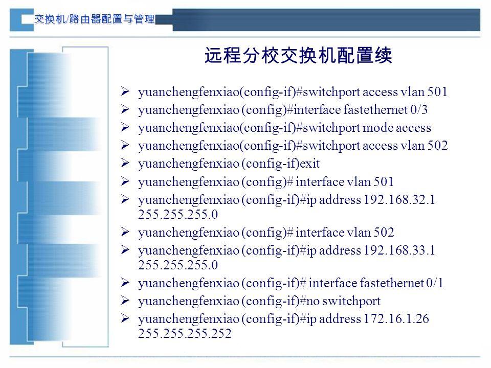 交换机 / 路由器配置与管理 远程分校交换机配置续  yuanchengfenxiao(config-if)#switchport access vlan 501  yuanchengfenxiao (config)#interface fastethernet 0/3  yuanchengfenxiao(config-if)#switchport mode access  yuanchengfenxiao(config-if)#switchport access vlan 502  yuanchengfenxiao (config-if)exit  yuanchengfenxiao (config)# interface vlan 501  yuanchengfenxiao (config-if)#ip address 192.168.32.1 255.255.255.0  yuanchengfenxiao (config)# interface vlan 502  yuanchengfenxiao (config-if)#ip address 192.168.33.1 255.255.255.0  yuanchengfenxiao (config-if)# interface fastethernet 0/1  yuanchengfenxiao (config-if)#no switchport  yuanchengfenxiao (config-if)#ip address 172.16.1.26 255.255.255.252