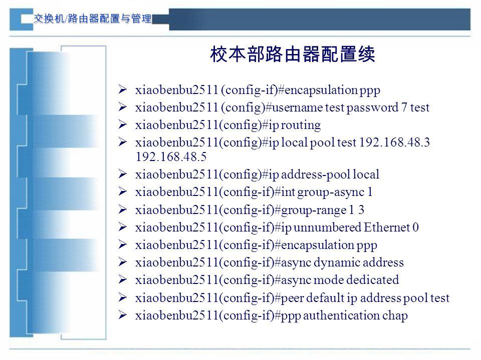 交换机 / 路由器配置与管理 校本部路由器配置续  xiaobenbu2511 (config-if)#encapsulation ppp  xiaobenbu2511 (config)#username test password 7 test  xiaobenbu2511(config)#ip routing  xiaobenbu2511(config)#ip local pool test 192.168.48.3 192.168.48.5  xiaobenbu2511(config)#ip address-pool local  xiaobenbu2511(config-if)#int group-async 1  xiaobenbu2511(config-if)#group-range 1 3  xiaobenbu2511(config-if)#ip unnumbered Ethernet 0  xiaobenbu2511(config-if)#encapsulation ppp  xiaobenbu2511(config-if)#async dynamic address  xiaobenbu2511(config-if)#async mode dedicated  xiaobenbu2511(config-if)#peer default ip address pool test  xiaobenbu2511(config-if)#ppp authentication chap