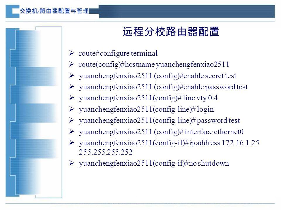 交换机 / 路由器配置与管理 远程分校路由器配置  route#configure terminal  route(config)#hostname yuanchengfenxiao2511  yuanchengfenxiao2511 (config)#enable secret test  yuanchengfenxiao2511 (config)#enable password test  yuanchengfenxiao2511(config)# line vty 0 4  yuanchengfenxiao2511(config-line)# login  yuanchengfenxiao2511(config-line)# password test  yuanchengfenxiao2511 (config)# interface ethernet0  yuanchengfenxiao2511(config-if)#ip address 172.16.1.25 255.255.255.252  yuanchengfenxiao2511(config-if)#no shutdown