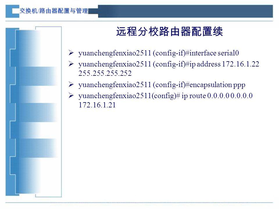 交换机 / 路由器配置与管理 远程分校路由器配置续  yuanchengfenxiao2511 (config-if)#interface serial0  yuanchengfenxiao2511 (config-if)#ip address 172.16.1.22 255.255.255.252  yuanchengfenxiao2511 (config-if)#encapsulation ppp  yuanchengfenxiao2511(config)# ip route 0.0.0.0 0.0.0.0 172.16.1.21