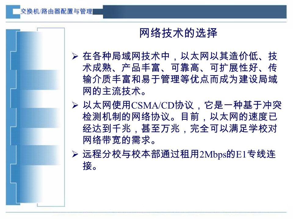 交换机 / 路由器配置与管理 网络技术的选择  在各种局域网技术中,以太网以其造价低、技 术成熟、产品丰富、可靠高、可扩展性好、传 输介质丰富和易于管理等优点而成为建设局域 网的主流技术。  以太网使用 CSMA/CD 协议,它是一种基于冲突 检测机制的网络协议。目前,以太网的速度已 经达到千兆,甚至万兆,完全可以满足学校对 网络带宽的需求。  远程分校与校本部通过租用 2Mbps 的 E1 专线连 接。