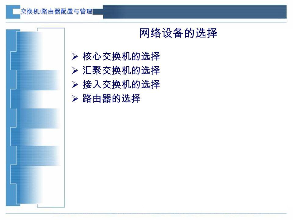 交换机 / 路由器配置与管理 网络设备的选择  核心交换机的选择  汇聚交换机的选择  接入交换机的选择  路由器的选择