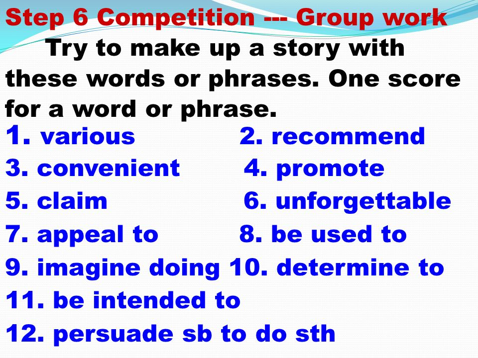 Step 6 Competition --- Group work Try to make up a story with these words or phrases.