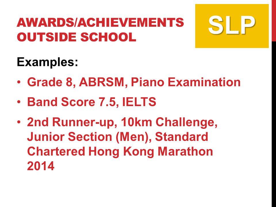AWARDS/ACHIEVEMENTS OUTSIDE SCHOOL Examples: Grade 8, ABRSM, Piano Examination Band Score 7.5, IELTS 2nd Runner-up, 10km Challenge, Junior Section (Men), Standard Chartered Hong Kong Marathon 2014 SLP
