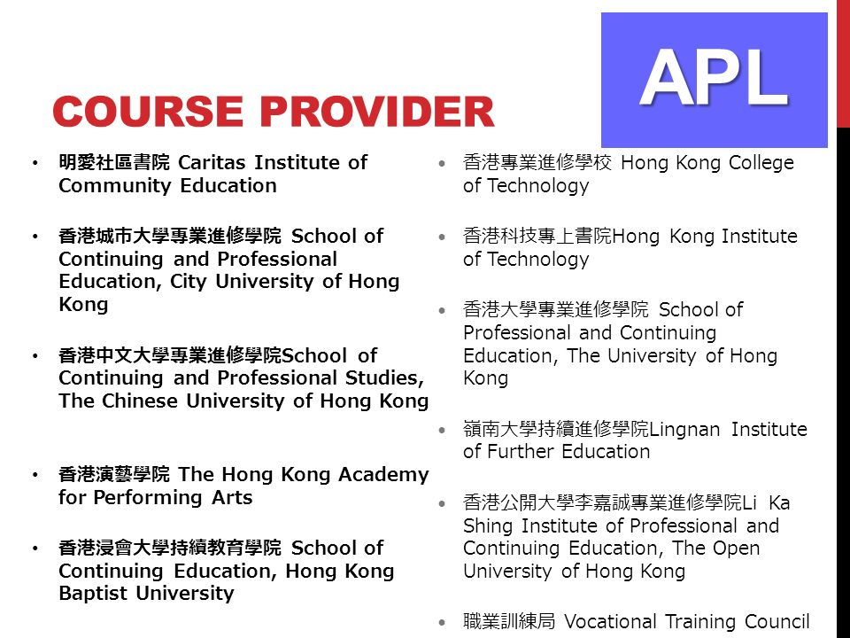 COURSE PROVIDER APL 明愛社區書院 Caritas Institute of Community Education 香港城市大學專業進修學院 School of Continuing and Professional Education, City University of Hong Kong 香港中文大學專業進修學院 School of Continuing and Professional Studies, The Chinese University of Hong Kong 香港演藝學院 The Hong Kong Academy for Performing Arts 香港浸會大學持續教育學院 School of Continuing Education, Hong Kong Baptist University 香港專業進修學校 Hong Kong College of Technology 香港科技專上書院 Hong Kong Institute of Technology 香港大學專業進修學院 School of Professional and Continuing Education, The University of Hong Kong 嶺南大學持續進修學院 Lingnan Institute of Further Education 香港公開大學李嘉誠專業進修學院 Li Ka Shing Institute of Professional and Continuing Education, The Open University of Hong Kong 職業訓練局 Vocational Training Council