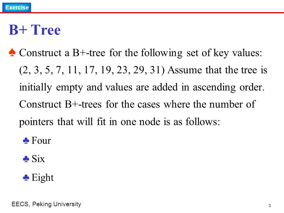 Exercise 3 EECS, Peking University B+ Tree ♠ Construct a B+-tree for the following set of key values: (2, 3, 5, 7, 11, 17, 19, 23, 29, 31) Assume that the tree is initially empty and values are added in ascending order.