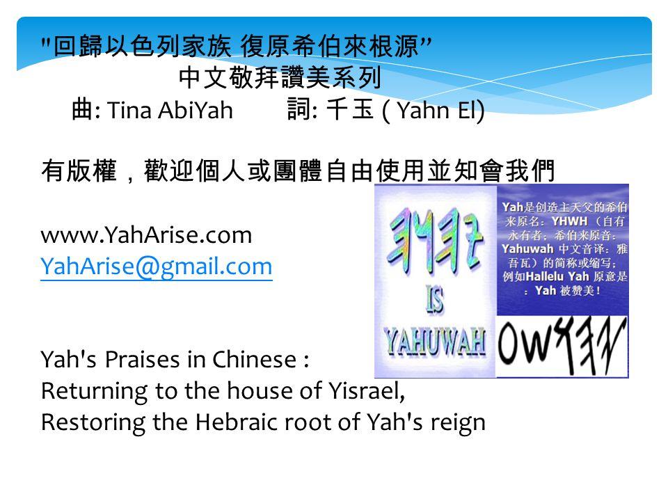 回歸以色列家族 復原希伯來根源 中文敬拜讚美系列 曲 : Tina AbiYah 詞 : 千玉 ( Yahn El) 有版權,歡迎個人或團體自由使用並知會我們 www.YahArise.com YahArise@gmail.com Yah s Praises in Chinese : Returning to the house of Yisrael, Restoring the Hebraic root of Yah s reign