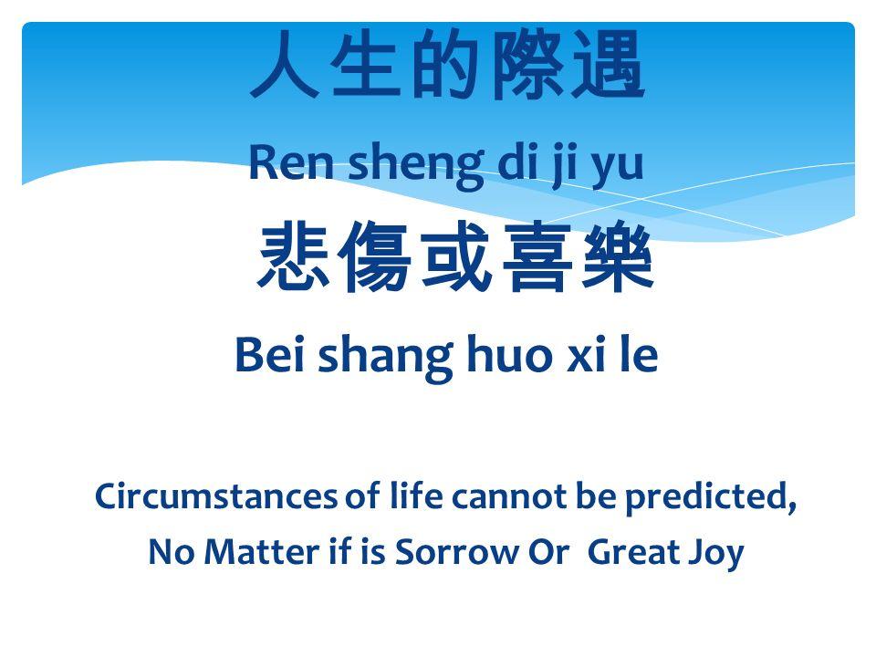 人生的際遇 Ren sheng di ji yu 悲傷或喜樂 Bei shang huo xi le Circumstances of life cannot be predicted, No Matter if is Sorrow Or Great Joy