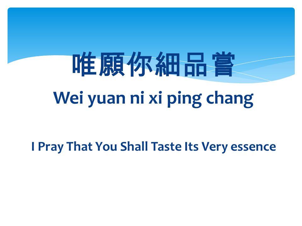 唯願你細品嘗 Wei yuan ni xi ping chang I Pray That You Shall Taste Its Very essence