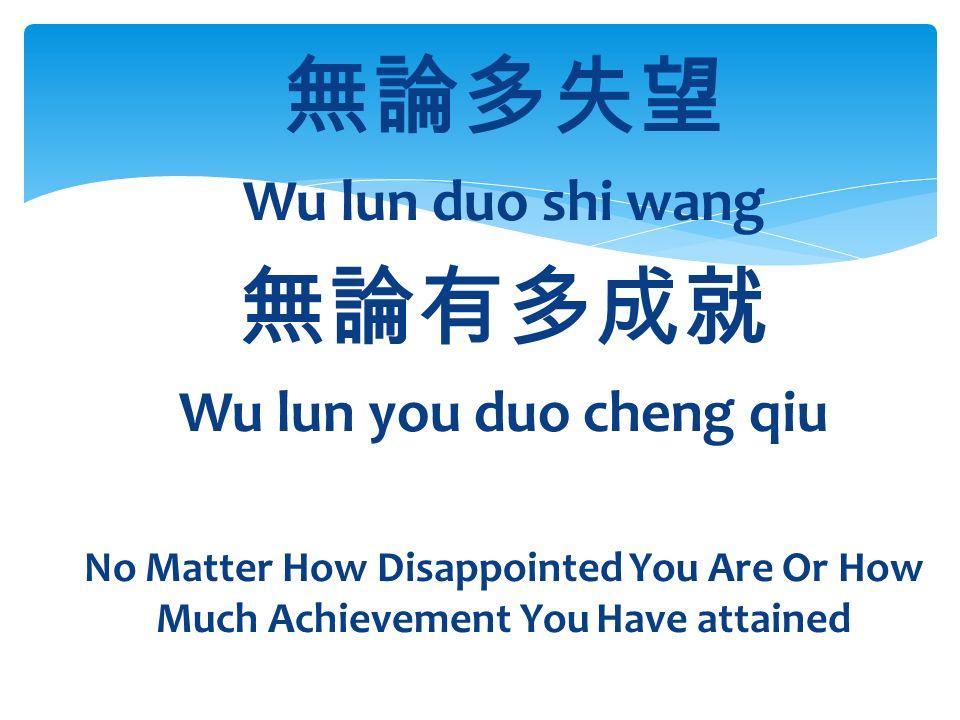 無論多失望 Wu lun duo shi wang 無論有多成就 Wu lun you duo cheng qiu No Matter How Disappointed You Are Or How Much Achievement You Have attained